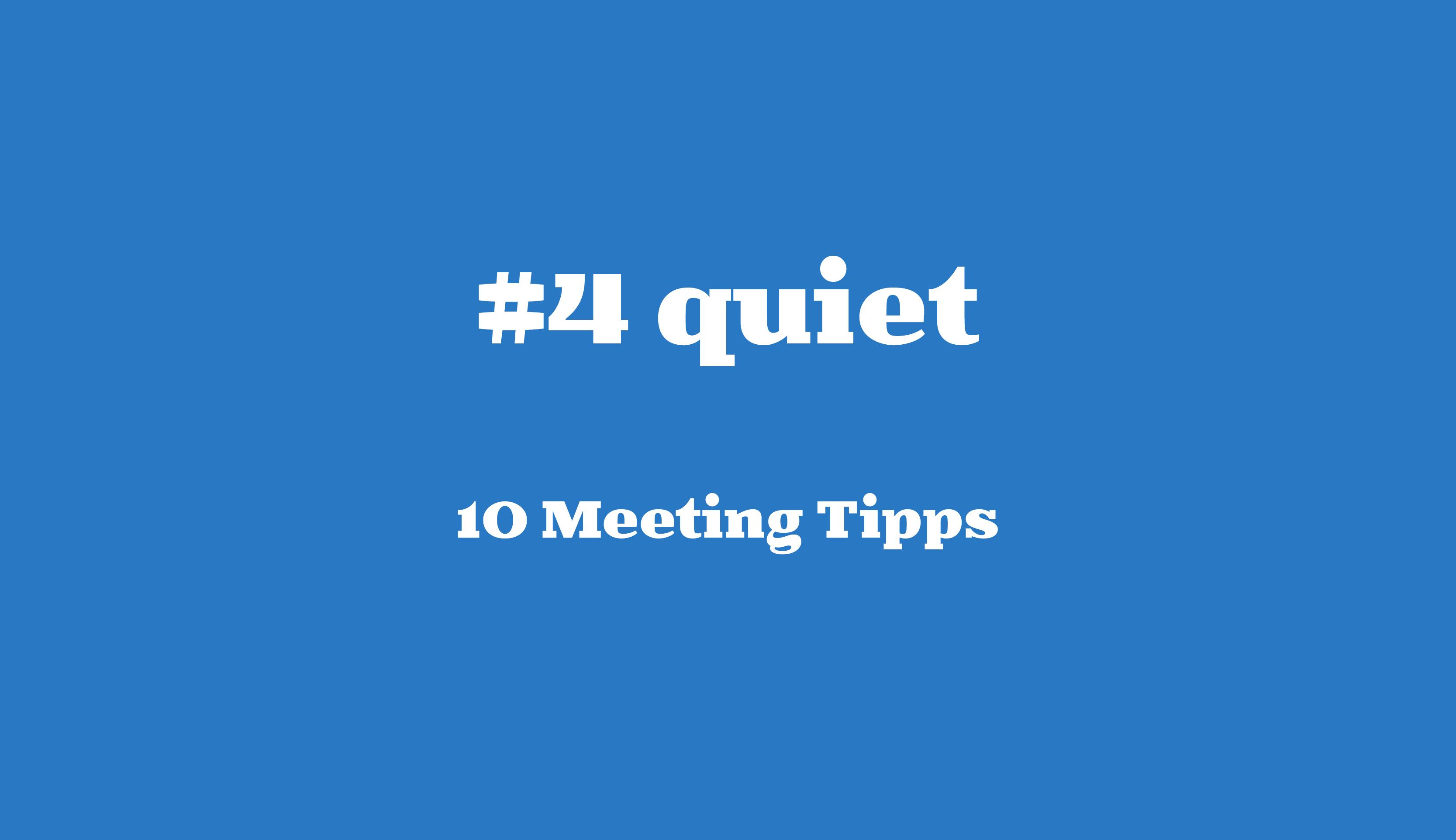 #4 quiet// 10 Meeting Tipps