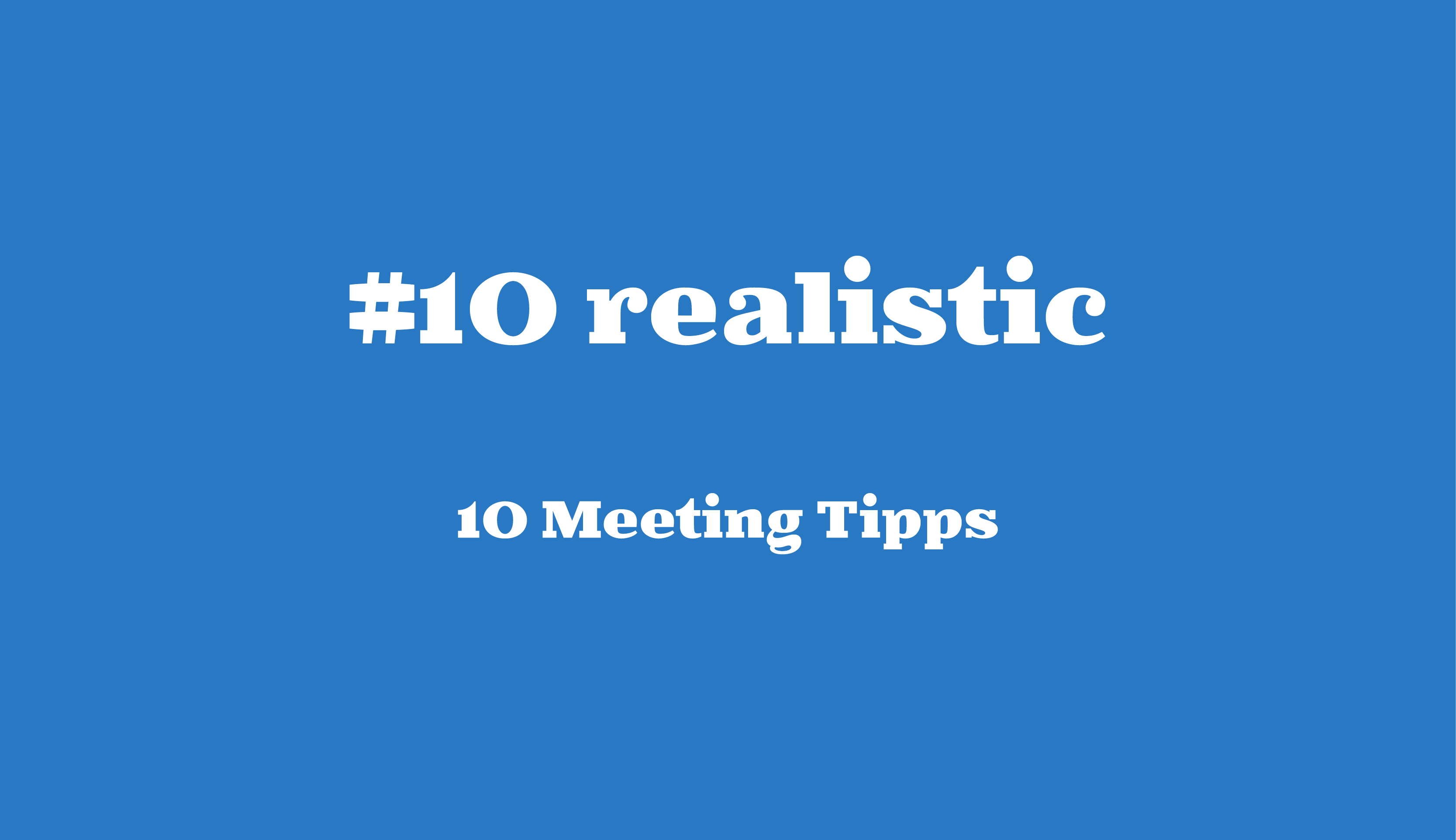 #10 realistic // 10 Meeting Tipps